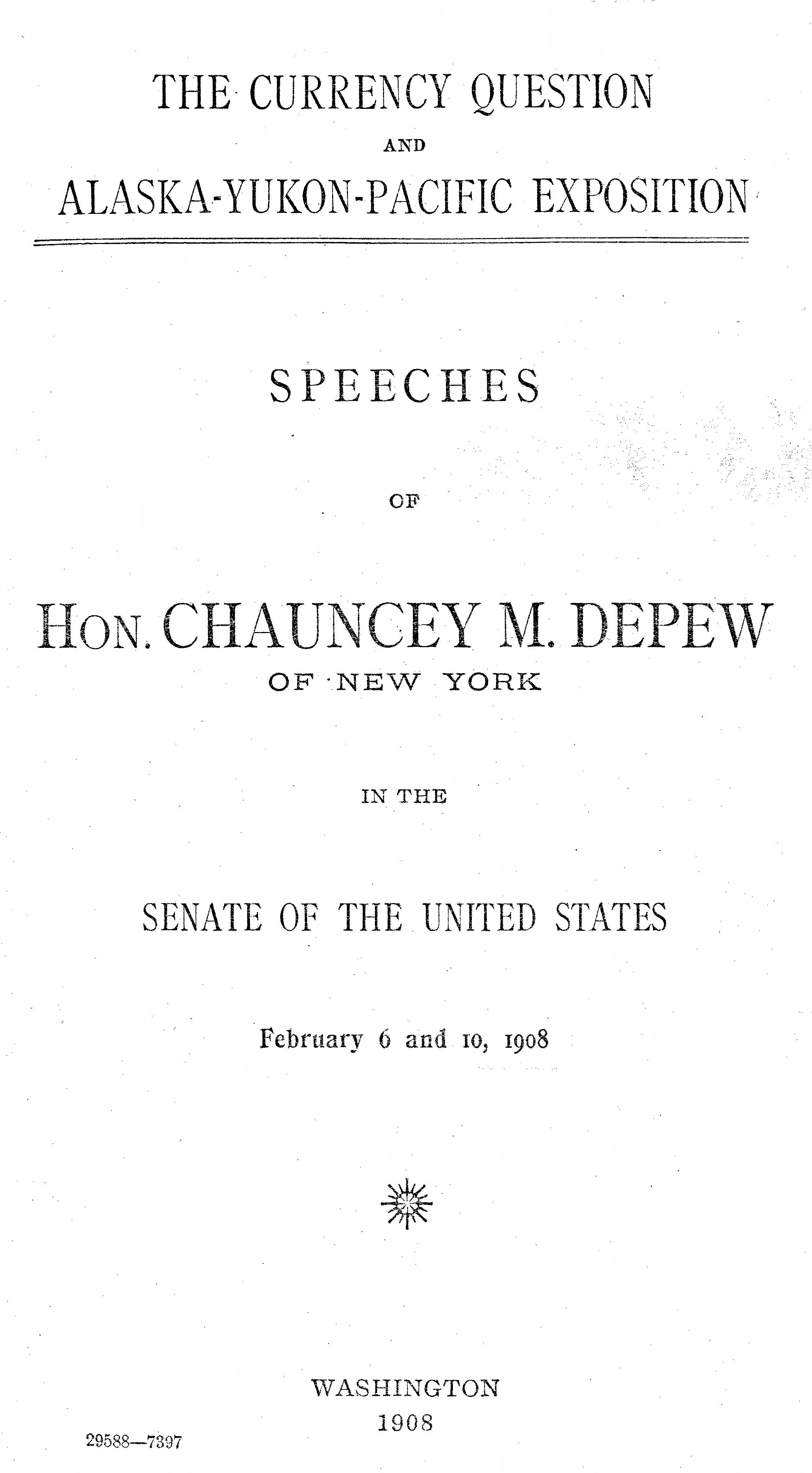 Currency question and Alaska-Yukon-Pacific Exposition: speeches of Hon. Chauncey M. Depew of New York in the Senate of the United States: February 6 and 10, 1908.